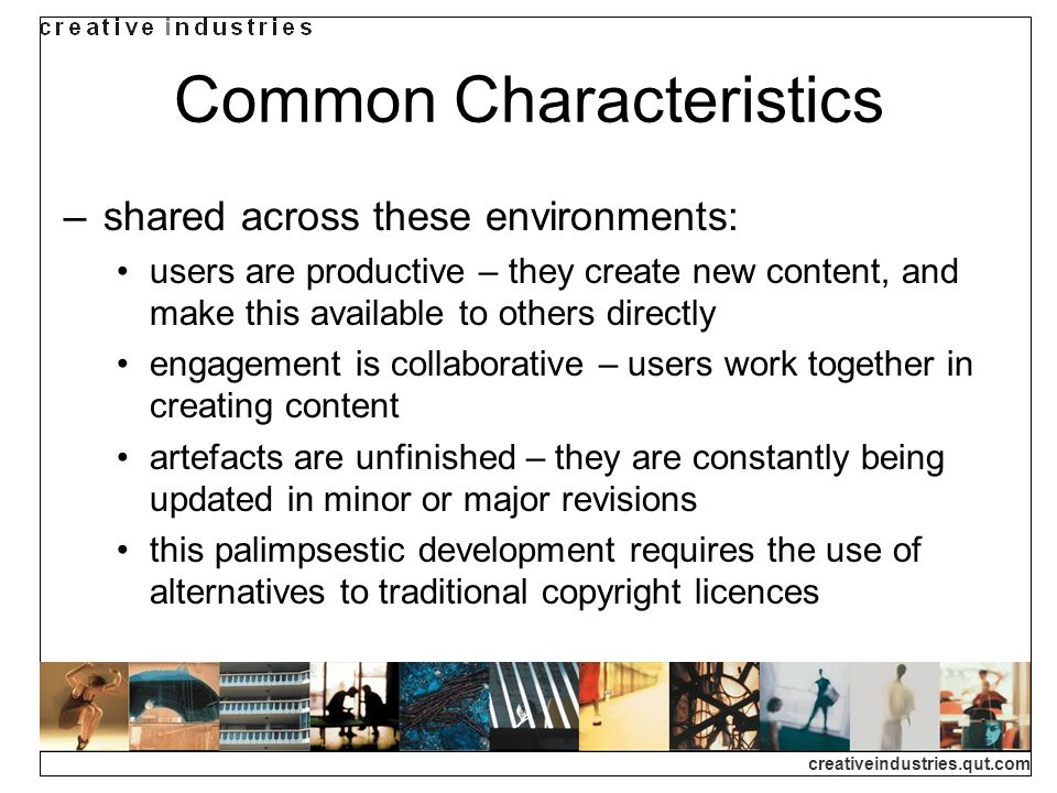 creativeindustries.qut.com Common Characteristics shared across these environments: users are productive – they create new content, and make this avai