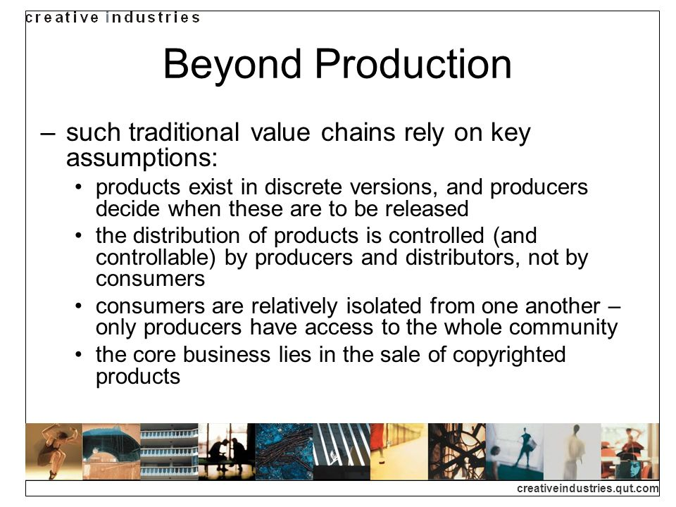 creativeindustries.qut.com Beyond Production such traditional value chains rely on key assumptions: products exist in discrete versions, and producers