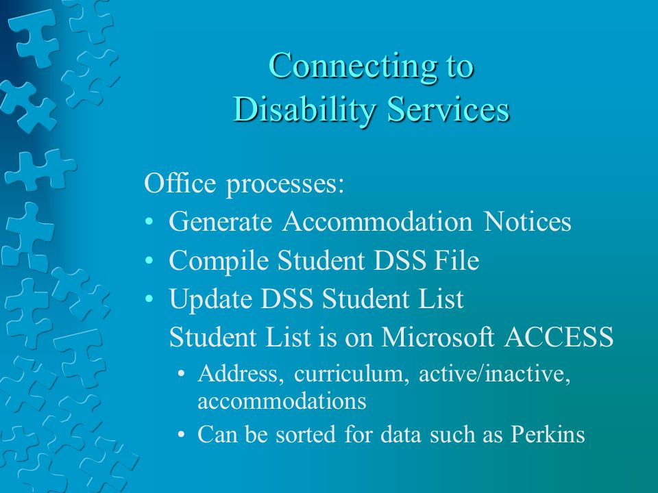 Connecting to Disability Services Office processes: Generate Accommodation Notices Compile Student DSS File Update DSS Student List Student List is on Microsoft ACCESS Address, curriculum, active/inactive, accommodations Can be sorted for data such as Perkins