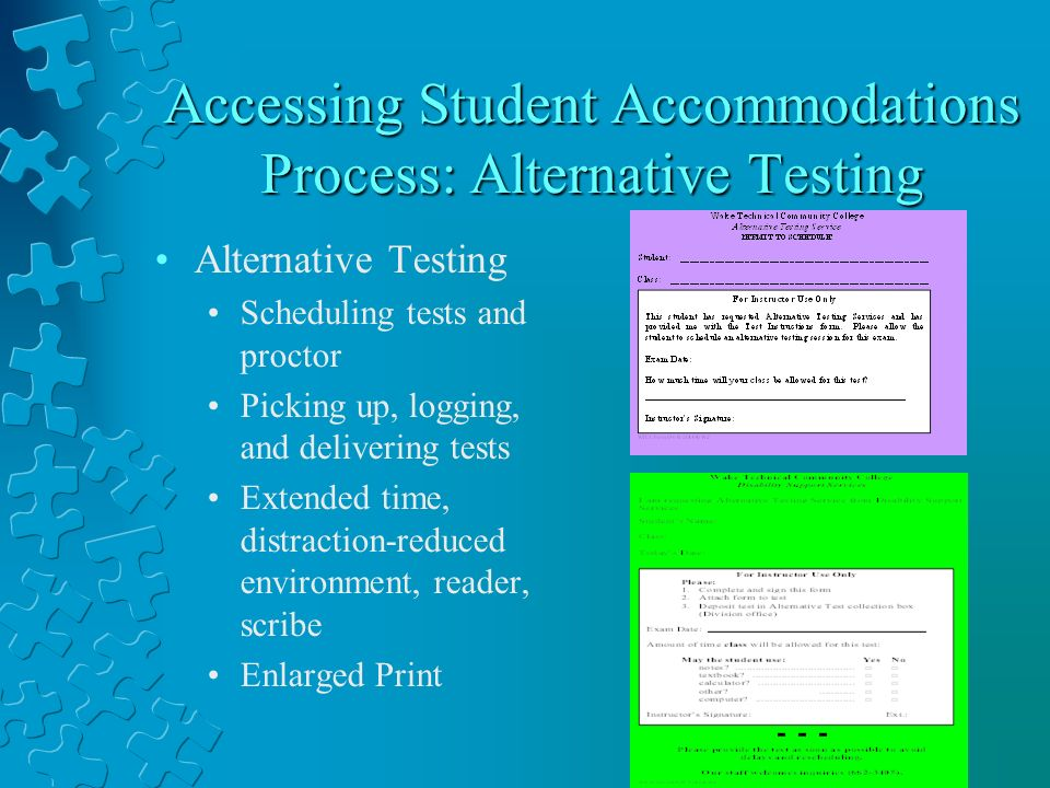 Accessing Student Accommodations Process: Alternative Testing Alternative Testing Scheduling tests and proctor Picking up, logging, and delivering tests Extended time, distraction-reduced environment, reader, scribe Enlarged Print