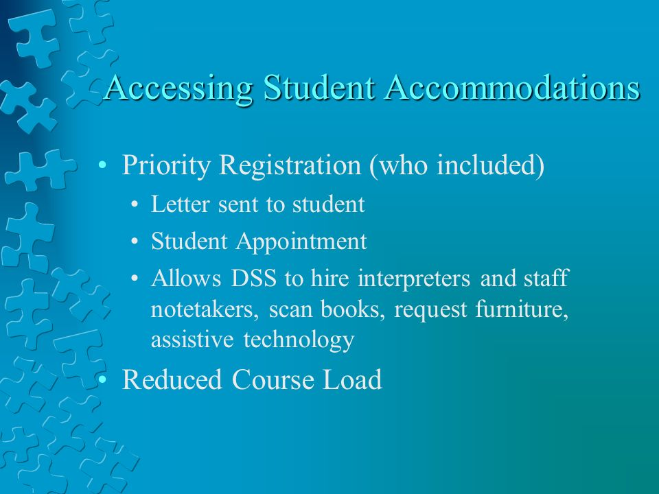 Accessing Student Accommodations Priority Registration (who included) Letter sent to student Student Appointment Allows DSS to hire interpreters and staff notetakers, scan books, request furniture, assistive technology Reduced Course Load