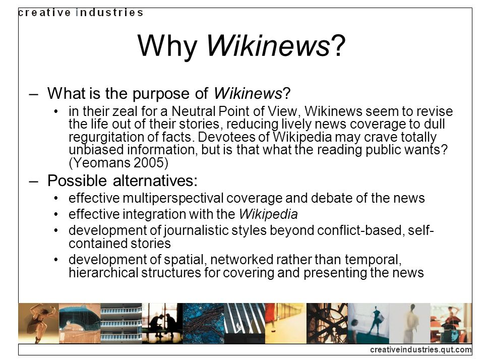 creativeindustries.qut.com Why Wikinews? What is the purpose of Wikinews? in their zeal for a Neutral Point of View, Wikinews seem to revise the life