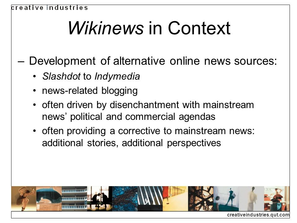creativeindustries.qut.com Wikinews in Context Development of alternative online news sources: Slashdot to Indymedia news-related blogging often driven by disenchantment with mainstream news political and commercial agendas often providing a corrective to mainstream news: additional stories, additional perspectives