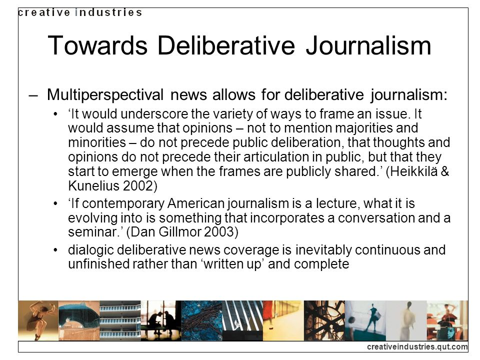 creativeindustries.qut.com Towards Deliberative Journalism Multiperspectival news allows for deliberative journalism: It would underscore the variety