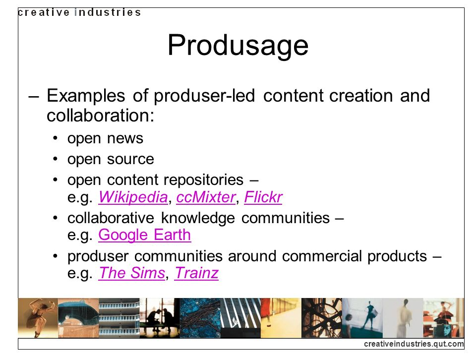 creativeindustries.qut.com Produsage Examples of produser-led content creation and collaboration: open news open source open content repositories – e.g.