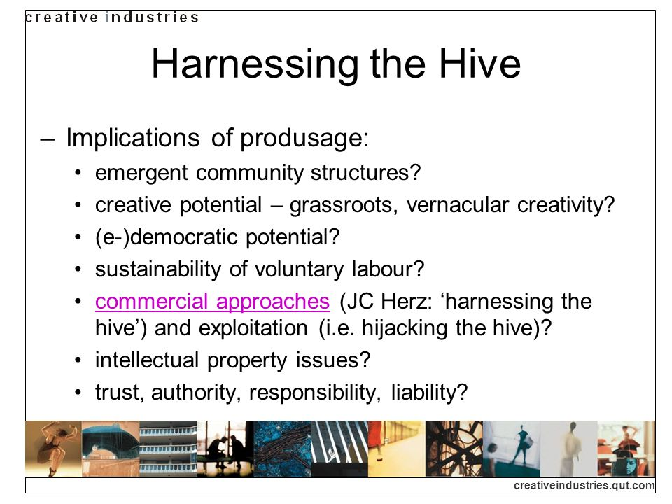 creativeindustries.qut.com Harnessing the Hive Implications of produsage: emergent community structures.