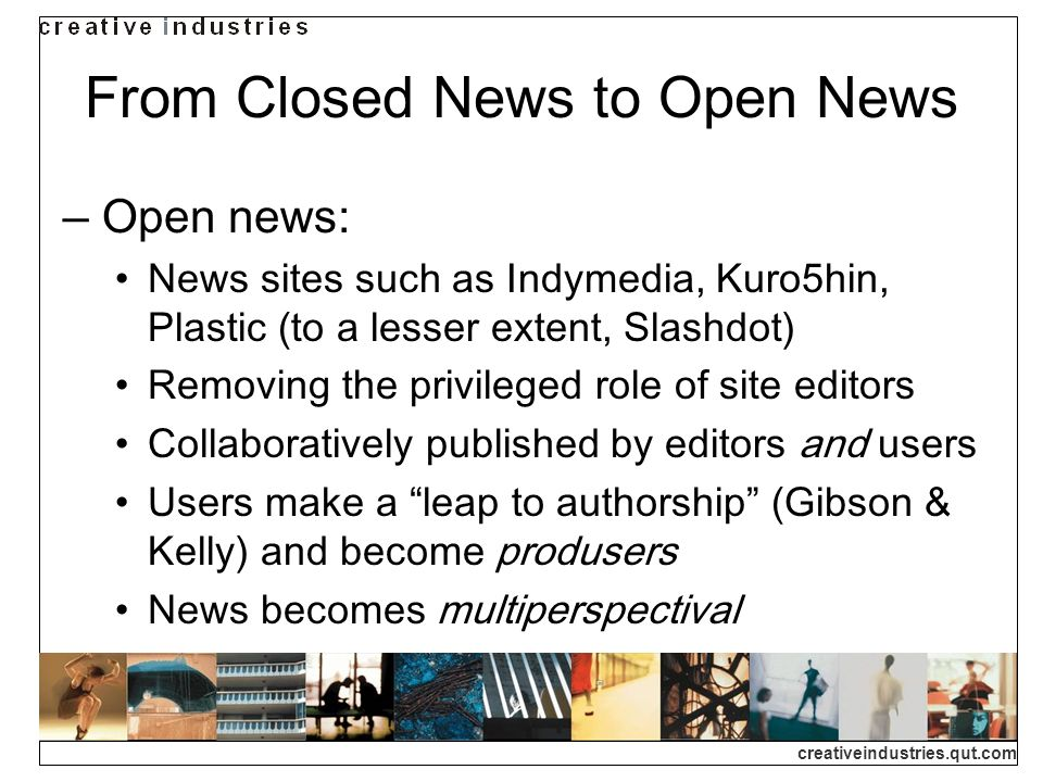 creativeindustries.qut.com From Closed News to Open News Open news: News sites such as Indymedia, Kuro5hin, Plastic (to a lesser extent, Slashdot) Removing the privileged role of site editors Collaboratively published by editors and users Users make a leap to authorship (Gibson & Kelly) and become produsers News becomes multiperspectival