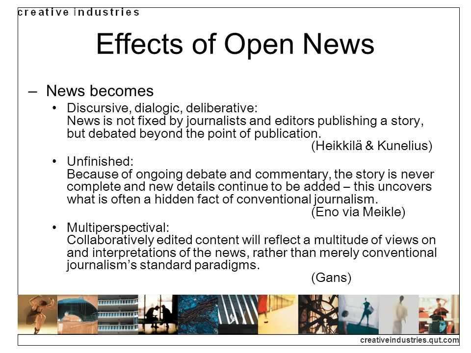 creativeindustries.qut.com Effects of Open News News becomes Discursive, dialogic, deliberative: News is not fixed by journalists and editors publishing a story, but debated beyond the point of publication.