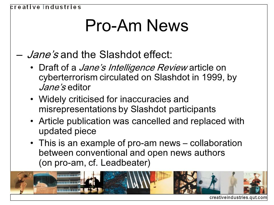 creativeindustries.qut.com Pro-Am News Janes and the Slashdot effect: Draft of a Janes Intelligence Review article on cyberterrorism circulated on Slashdot in 1999, by Janes editor Widely criticised for inaccuracies and misrepresentations by Slashdot participants Article publication was cancelled and replaced with updated piece This is an example of pro-am news – collaboration between conventional and open news authors (on pro-am, cf.