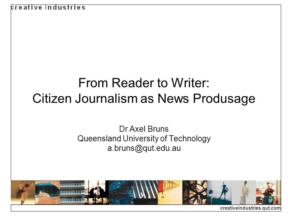 creativeindustries.qut.com From Reader to Writer: Citizen Journalism as News Produsage Dr Axel Bruns Queensland University of Technology a.bruns@qut.edu.au