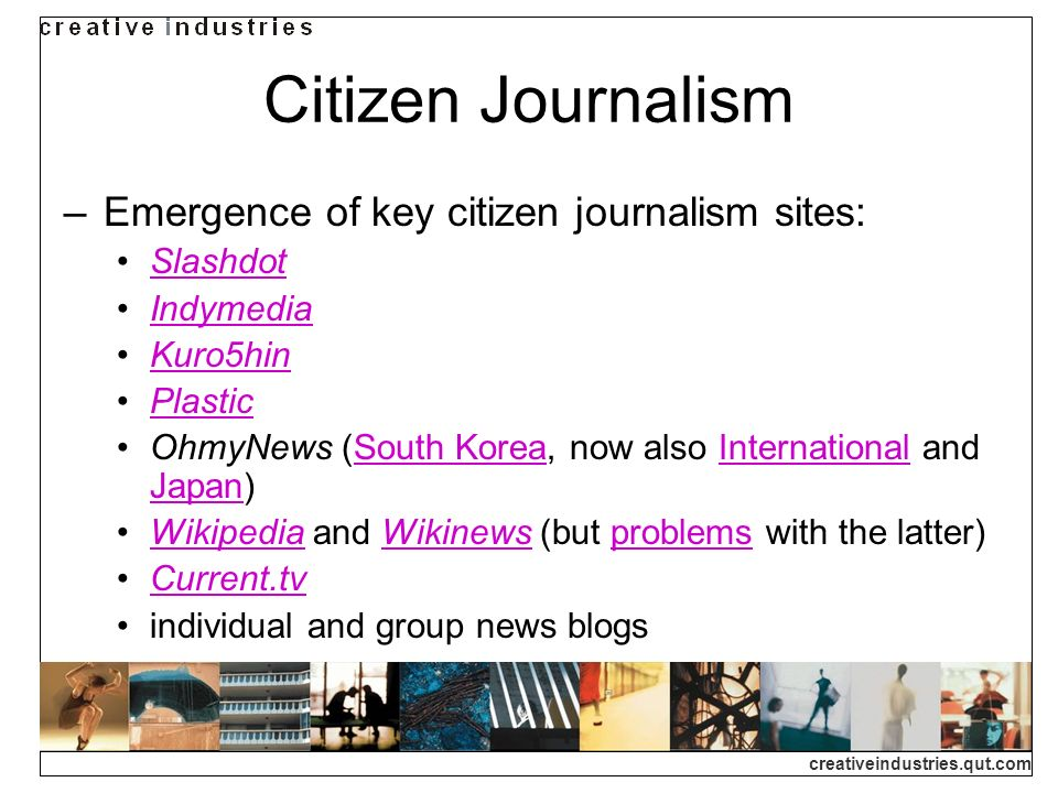 creativeindustries.qut.com Citizen Journalism Emergence of key citizen journalism sites: Slashdot Indymedia Kuro5hin Plastic OhmyNews (South Korea, now also International and Japan)South KoreaInternational Japan Wikipedia and Wikinews (but problems with the latter)WikipediaWikinewsproblems Current.tv individual and group news blogs