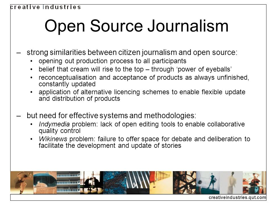 creativeindustries.qut.com Open Source Journalism strong similarities between citizen journalism and open source: opening out production process to all participants belief that cream will rise to the top – through power of eyeballs reconceptualisation and acceptance of products as always unfinished, constantly updated application of alternative licencing schemes to enable flexible update and distribution of products but need for effective systems and methodologies: Indymedia problem: lack of open editing tools to enable collaborative quality control Wikinews problem: failure to offer space for debate and deliberation to facilitate the development and update of stories