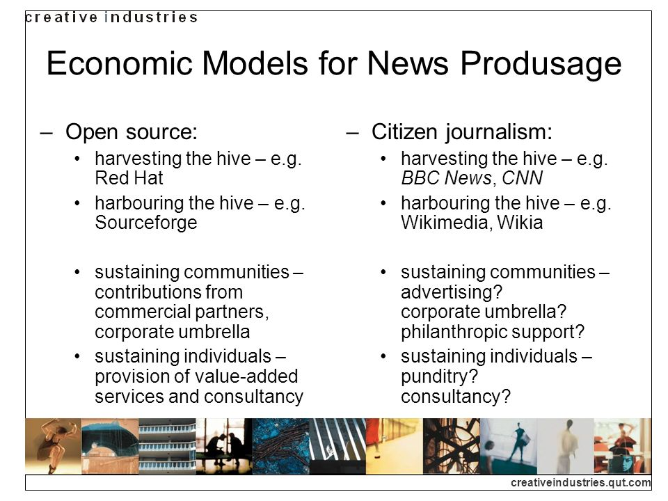 creativeindustries.qut.com Economic Models for News Produsage Open source: harvesting the hive – e.g. Red Hat harbouring the hive – e.g. Sourceforge s