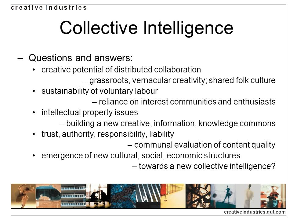 creativeindustries.qut.com Collective Intelligence Questions and answers: creative potential of distributed collaboration – grassroots, vernacular creativity; shared folk culture sustainability of voluntary labour – reliance on interest communities and enthusiasts intellectual property issues – building a new creative, information, knowledge commons trust, authority, responsibility, liability – communal evaluation of content quality emergence of new cultural, social, economic structures – towards a new collective intelligence
