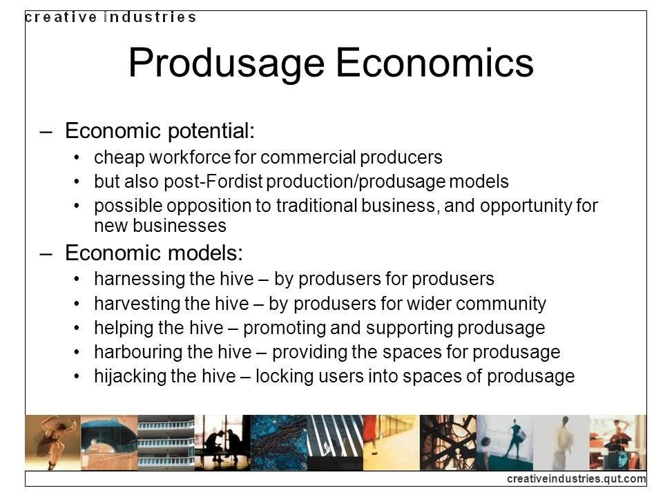 creativeindustries.qut.com Produsage Economics Economic potential: cheap workforce for commercial producers but also post-Fordist production/produsage models possible opposition to traditional business, and opportunity for new businesses Economic models: harnessing the hive – by produsers for produsers harvesting the hive – by produsers for wider community helping the hive – promoting and supporting produsage harbouring the hive – providing the spaces for produsage hijacking the hive – locking users into spaces of produsage