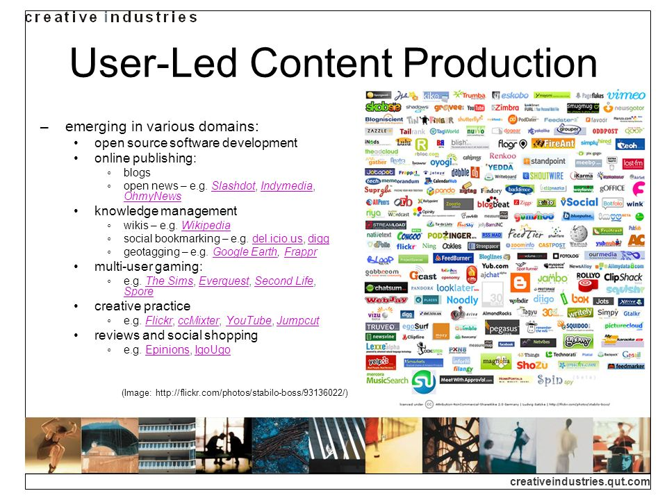 creativeindustries.qut.com User-Led Content Production emerging in various domains: open source software development online publishing: blogs open news – e.g.