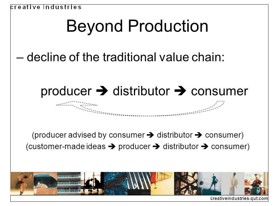 creativeindustries.qut.com decline of the traditional value chain: producer distributor consumer (producer advised by consumer distributor consumer) (customer-made ideas producer distributor consumer) Beyond Production