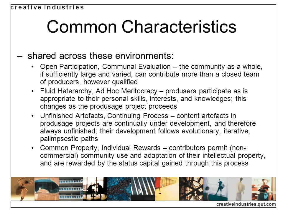 creativeindustries.qut.com Common Characteristics shared across these environments: Open Participation, Communal Evaluation – the community as a whole, if sufficiently large and varied, can contribute more than a closed team of producers, however qualified Fluid Heterarchy, Ad Hoc Meritocracy – produsers participate as is appropriate to their personal skills, interests, and knowledges; this changes as the produsage project proceeds Unfinished Artefacts, Continuing Process – content artefacts in produsage projects are continually under development, and therefore always unfinished; their development follows evolutionary, iterative, palimpsestic paths Common Property, Individual Rewards – contributors permit (non- commercial) community use and adaptation of their intellectual property, and are rewarded by the status capital gained through this process