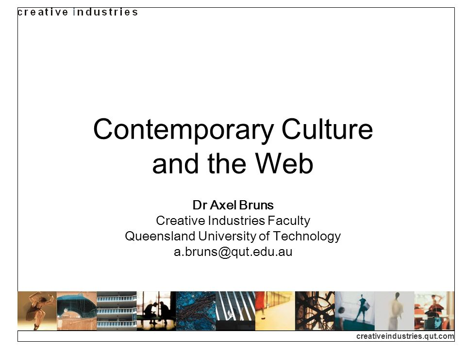 creativeindustries.qut.com A Tale of Two Webs… Web development in divergent directions: towards greater commercialisation – high production values, broadband-ready, but relatively non-interactive packaged content towards more user co-creativity – highly interactive, open-ended and unfinished forms, emerging from the grassroots