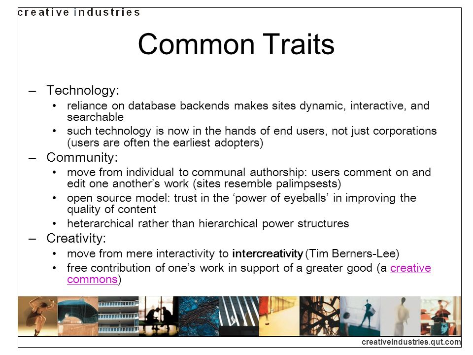 creativeindustries.qut.com Common Traits Technology: reliance on database backends makes sites dynamic, interactive, and searchable such technology is now in the hands of end users, not just corporations (users are often the earliest adopters) Community: move from individual to communal authorship: users comment on and edit one anothers work (sites resemble palimpsests) open source model: trust in the power of eyeballs in improving the quality of content heterarchical rather than hierarchical power structures Creativity: move from mere interactivity to intercreativity (Tim Berners-Lee) free contribution of ones work in support of a greater good (a creative commons)creative commons