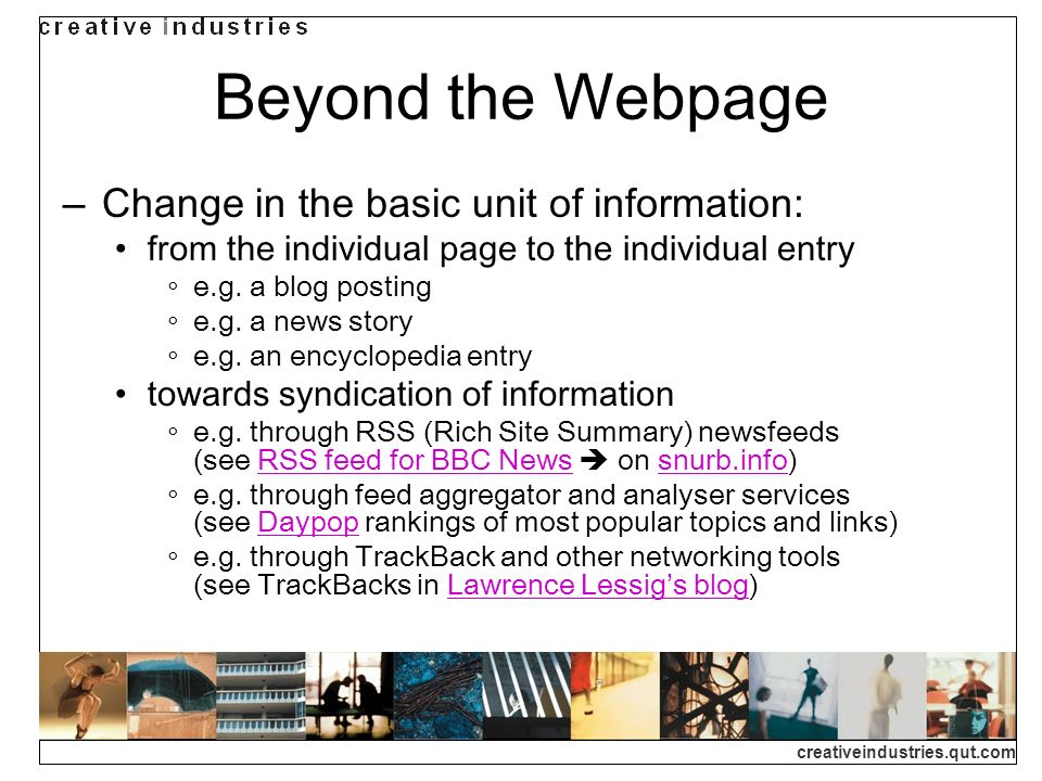 creativeindustries.qut.com Beyond the Webpage Change in the basic unit of information: from the individual page to the individual entry e.g.