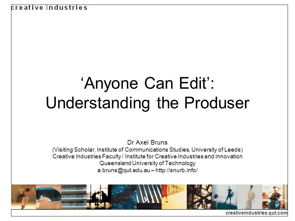 creativeindustries.qut.com Anyone Can Edit: Understanding the Produser Dr Axel Bruns (Visiting Scholar, Institute of Communications Studies, Universit
