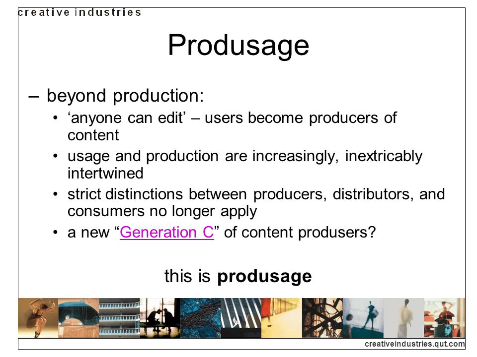 creativeindustries.qut.com Produsage beyond production: anyone can edit – users become producers of content usage and production are increasingly, ine