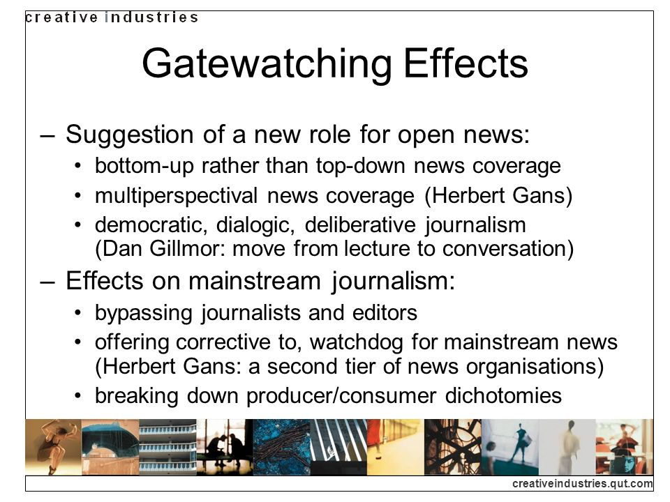 creativeindustries.qut.com Gatewatching Effects Suggestion of a new role for open news: bottom-up rather than top-down news coverage multiperspectival