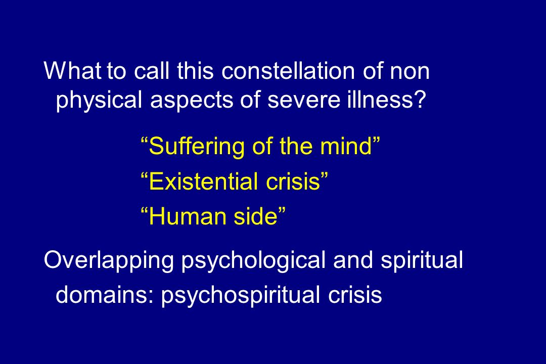 What to call this constellation of non physical aspects of severe illness? Suffering of the mind Existential crisis Human side Overlapping psychologic