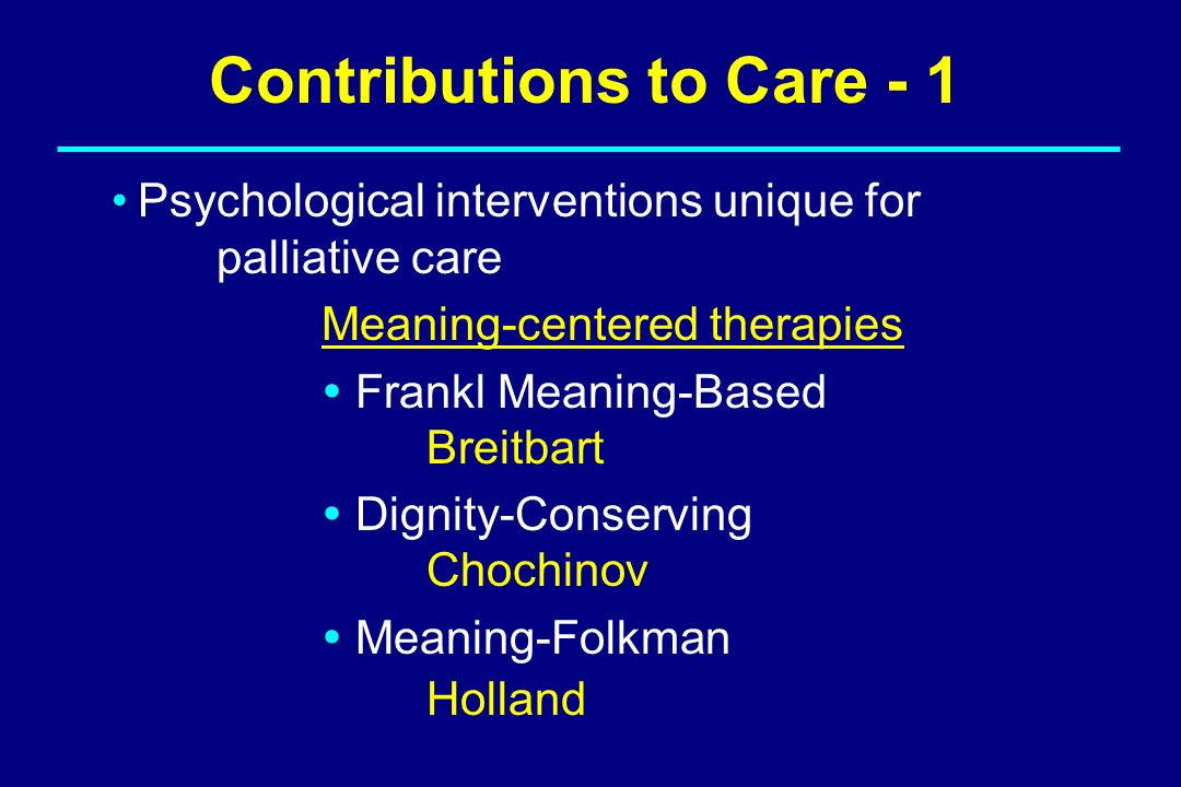 Contributions to Care - 1 Psychological interventions unique for palliative care Meaning-centered therapies Frankl Meaning-Based Breitbart Dignity-Con