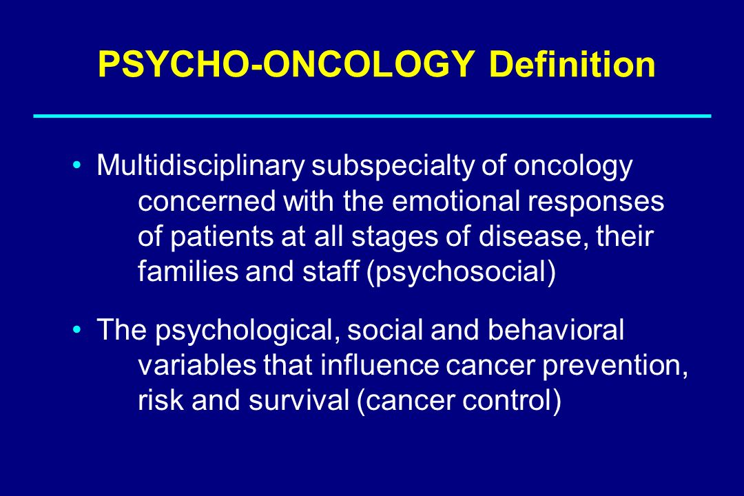 PSYCHO-ONCOLOGY Definition Multidisciplinary subspecialty of oncology concerned with the emotional responses of patients at all stages of disease, the