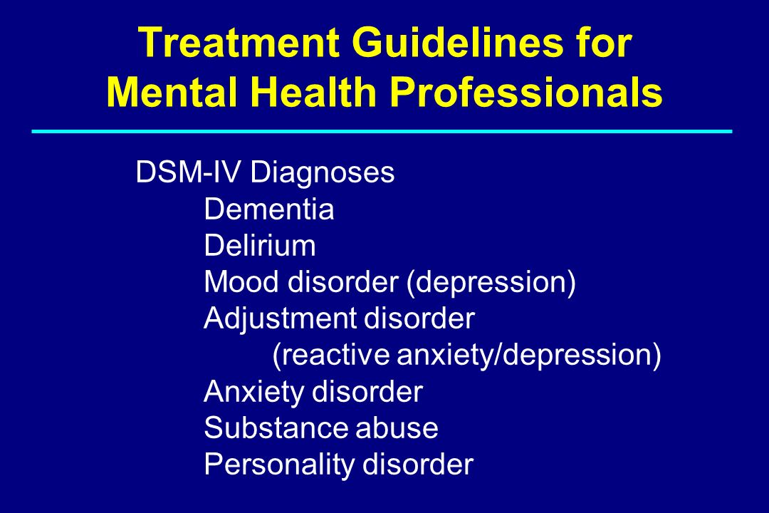 Treatment Guidelines for Mental Health Professionals DSM-IV Diagnoses Dementia Delirium Mood disorder (depression) Adjustment disorder (reactive anxie