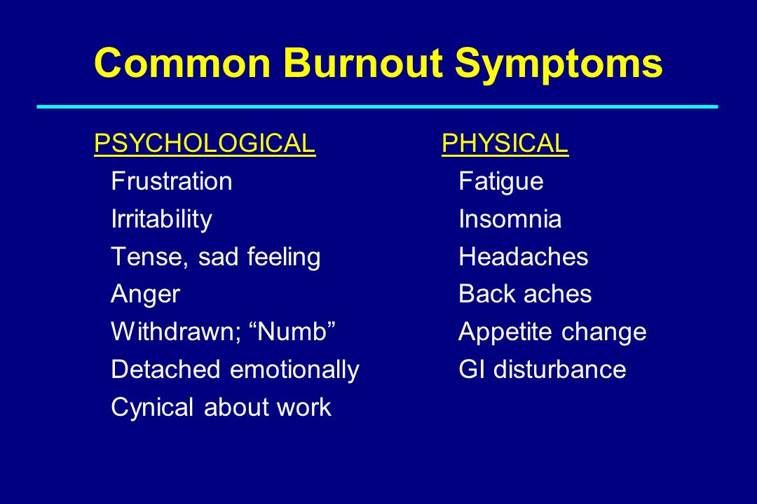 Common Burnout Symptoms PSYCHOLOGICAL Frustration Irritability Tense, sad feeling Anger Withdrawn; Numb Detached emotionally Cynical about work PHYSIC