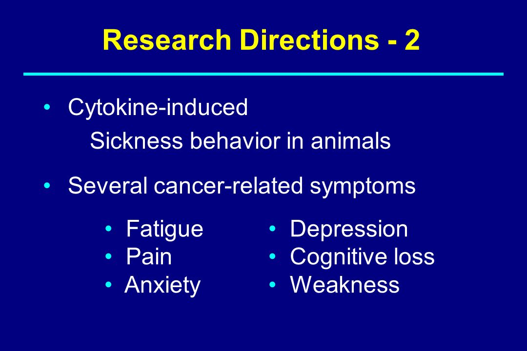 Cytokine-induced Sickness behavior in animals Several cancer-related symptoms Fatigue Pain Anxiety Depression Cognitive loss Weakness Research Directi