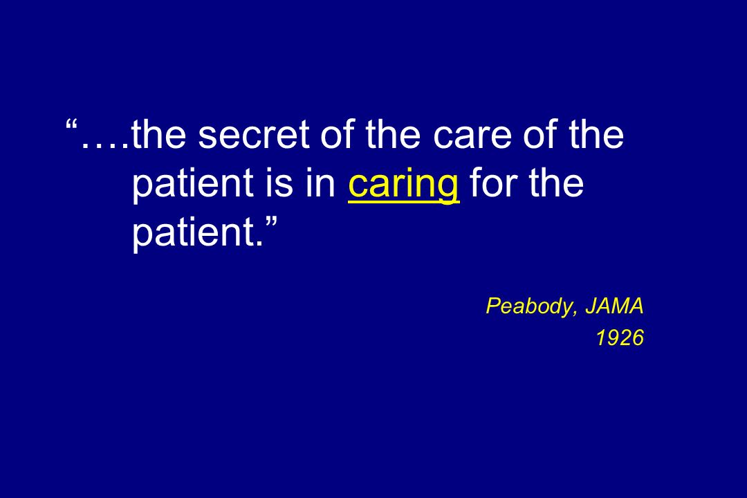 ….the secret of the care of the patient is in caring for the patient. Peabody, JAMA 1926