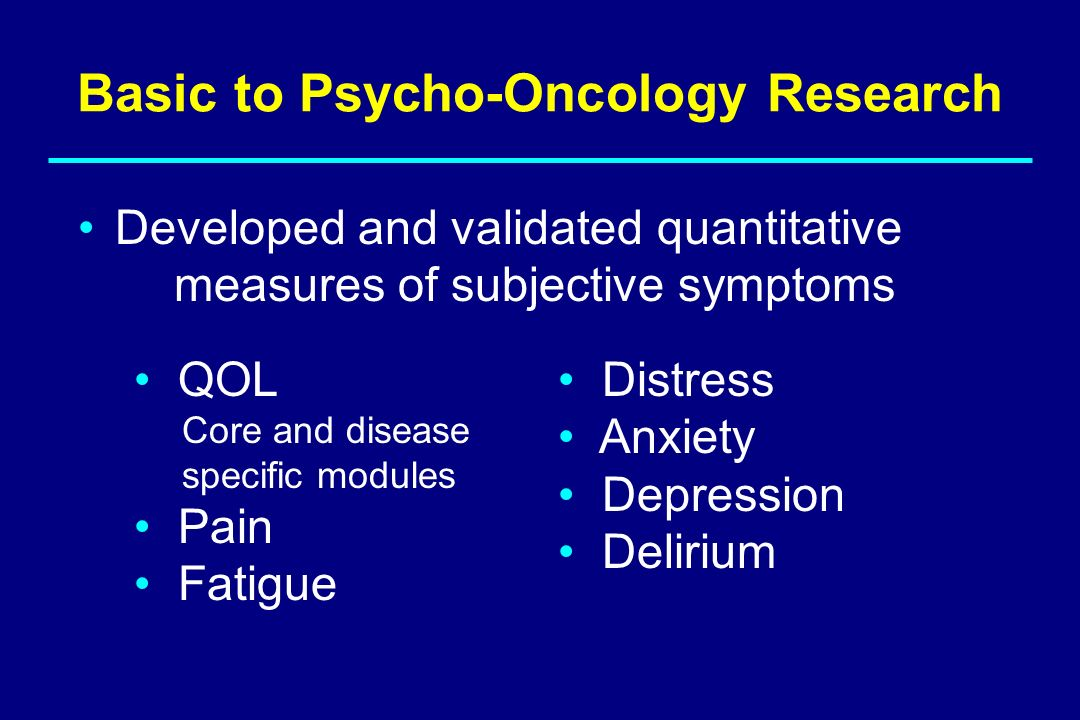 Basic to Psycho-Oncology Research Developed and validated quantitative measures of subjective symptoms QOL Core and disease specific modules Pain Fati
