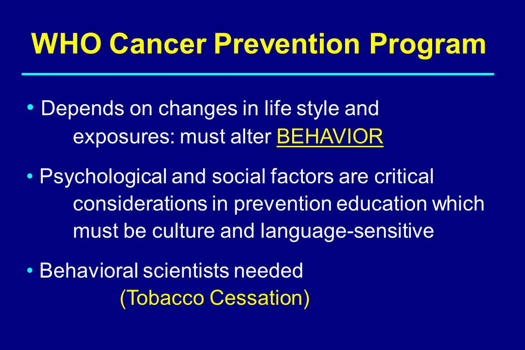 WHO Cancer Prevention Program Depends on changes in life style and exposures: must alter BEHAVIOR Psychological and social factors are critical consid