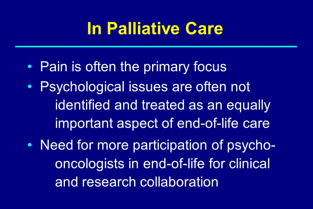 Pain is often the primary focus Psychological issues are often not identified and treated as an equally important aspect of end-of-life care Need for