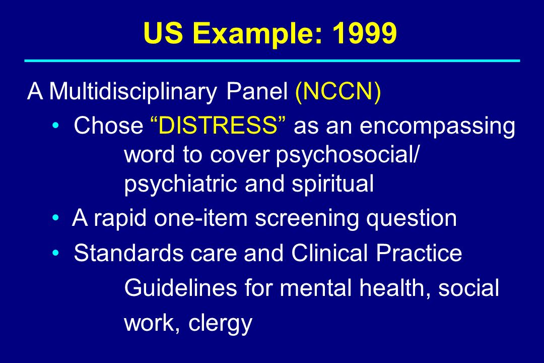US Example: 1999 A Multidisciplinary Panel (NCCN) Chose DISTRESS as an encompassing word to cover psychosocial/ psychiatric and spiritual A rapid one-