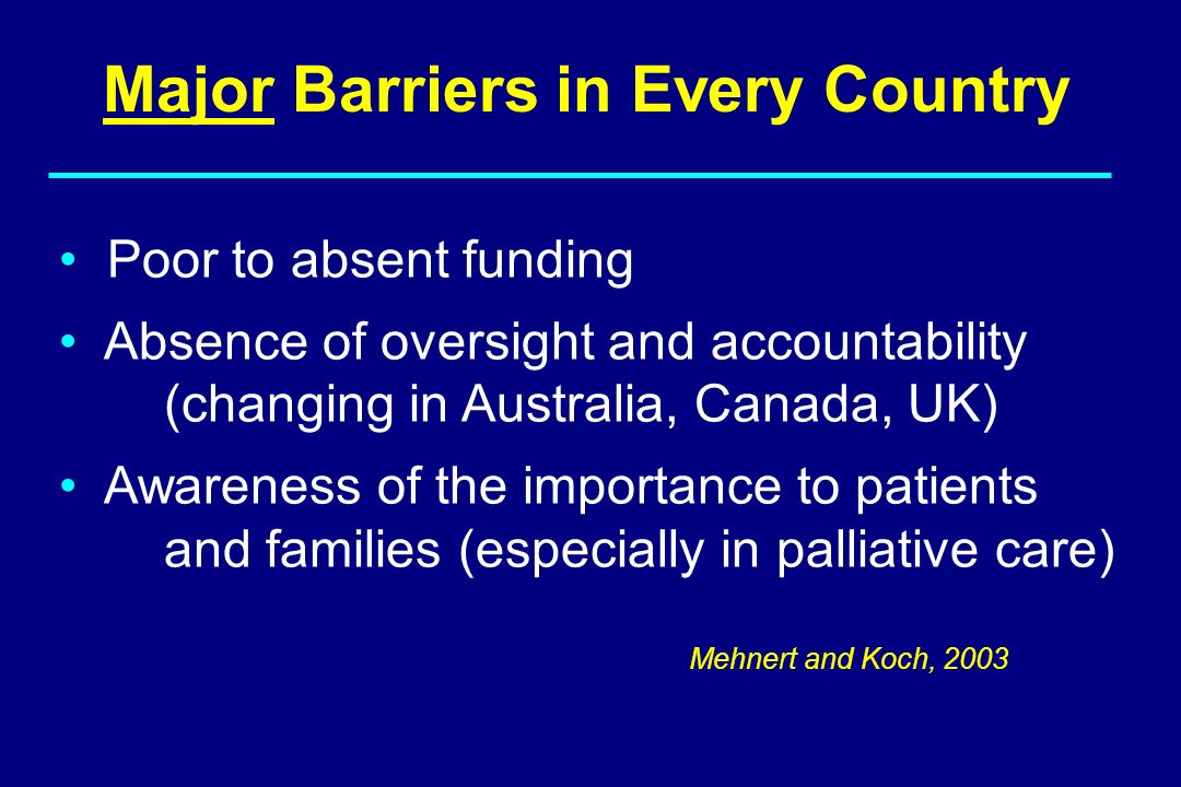 Major Barriers in Every Country Poor to absent funding Absence of oversight and accountability (changing in Australia, Canada, UK) Awareness of the im