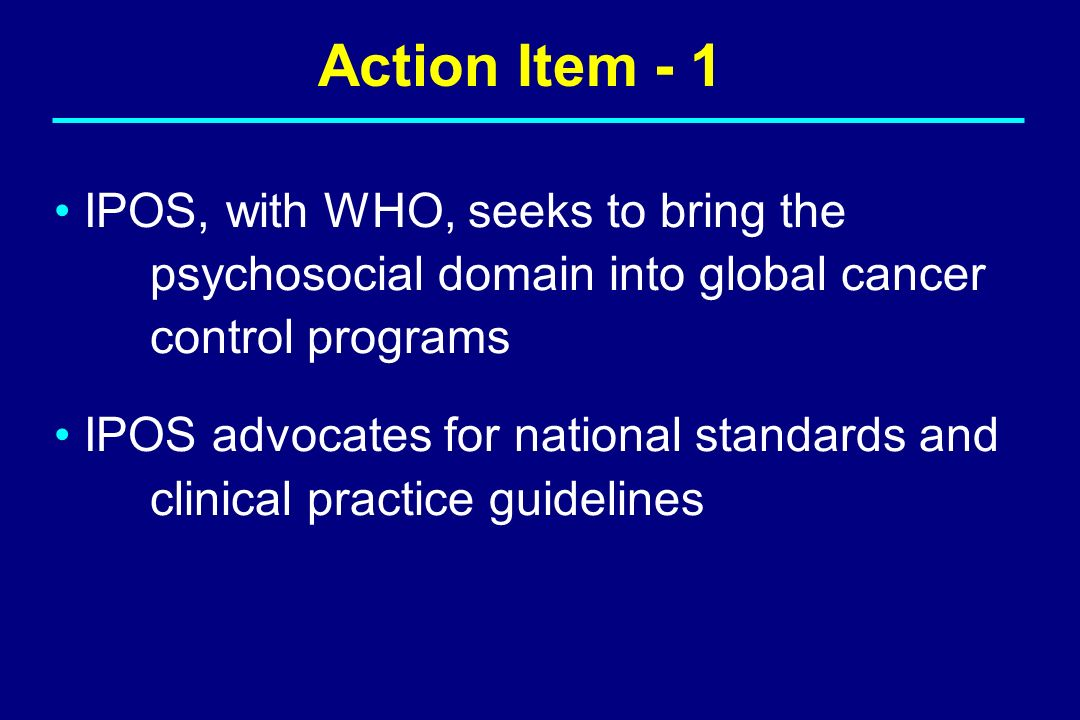 Action Item - 1 IPOS, with WHO, seeks to bring the psychosocial domain into global cancer control programs IPOS advocates for national standards and c