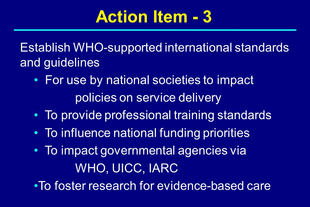 Action Item - 3 Establish WHO-supported international standards and guidelines For use by national societies to impact policies on service delivery To