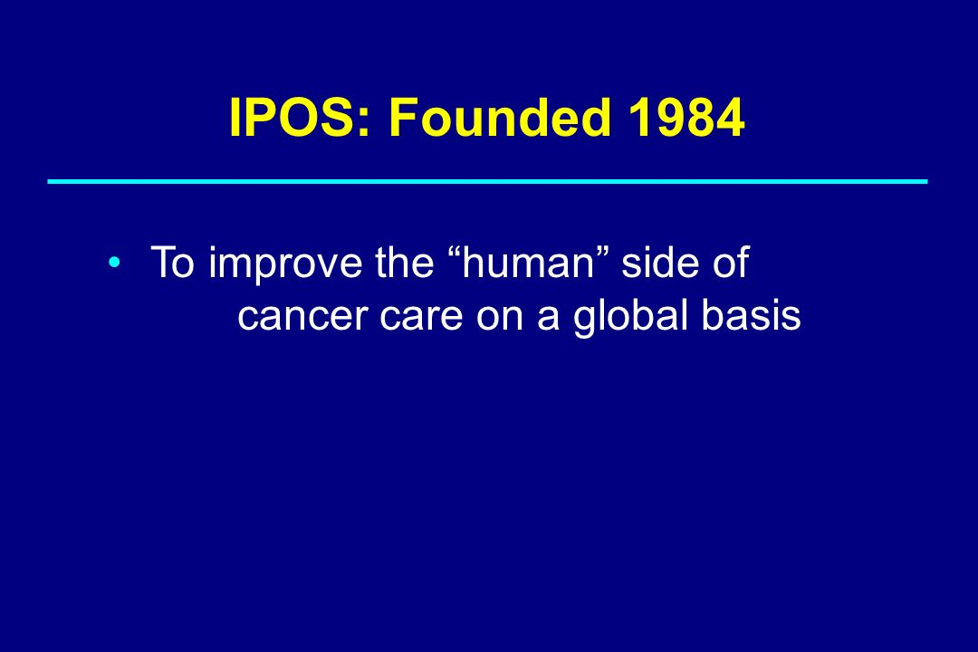 To improve the human side of cancer care on a global basis IPOS: Founded 1984