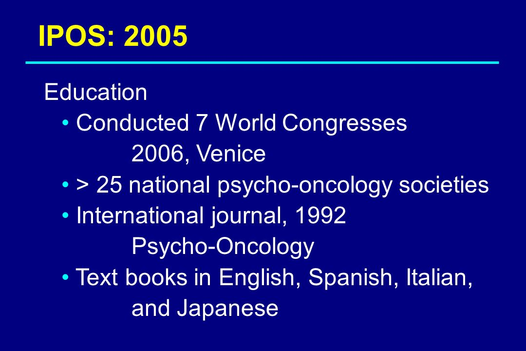 IPOS: 2005 Education Conducted 7 World Congresses 2006, Venice > 25 national psycho-oncology societies International journal, 1992 Psycho-Oncology Tex