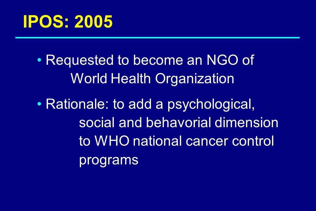 IPOS: 2005 Requested to become an NGO of World Health Organization Rationale: to add a psychological, social and behavorial dimension to WHO national