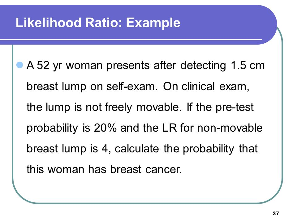 37 Likelihood Ratio: Example A 52 yr woman presents after detecting 1.5 cm breast lump on self-exam. On clinical exam, the lump is not freely movable.