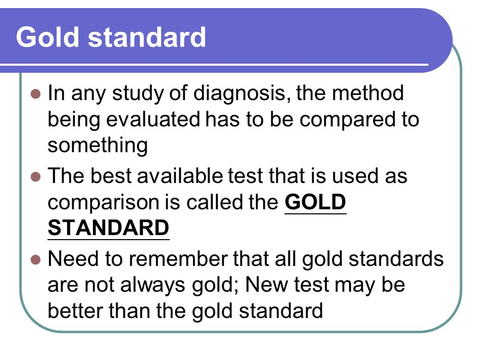 Gold standard In any study of diagnosis, the method being evaluated has to be compared to something The best available test that is used as comparison