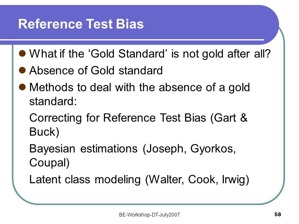 BE-Workshop-DT-July2007 58 Reference Test Bias What if the Gold Standard is not gold after all? Absence of Gold standard Methods to deal with the abse