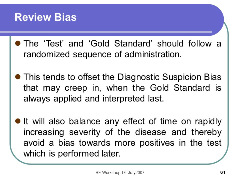 BE-Workshop-DT-July2007 61 Review Bias The Test and Gold Standard should follow a randomized sequence of administration. This tends to offset the Diag