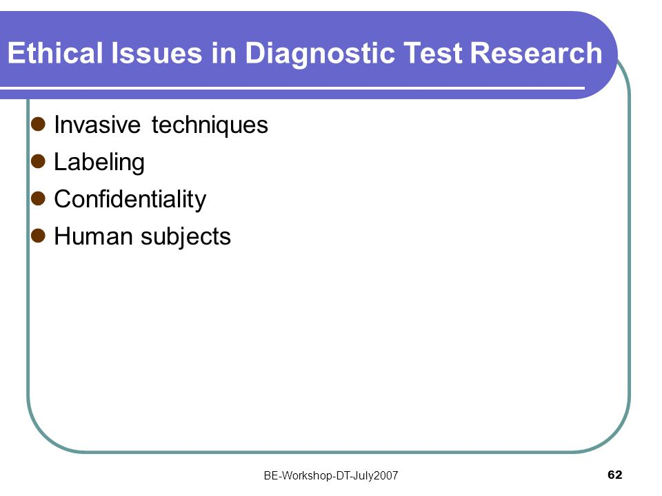 BE-Workshop-DT-July2007 62 Ethical Issues in Diagnostic Test Research Invasive techniques Labeling Confidentiality Human subjects